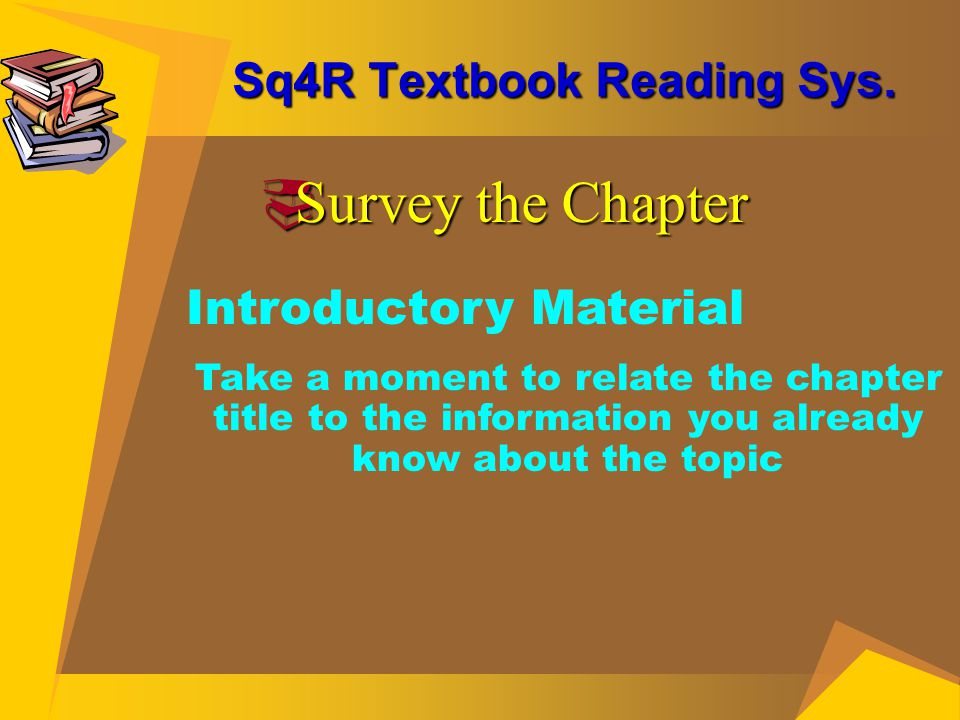 Sq4R Textbook Reading Sys.  Survey the Chapter Introductory Material Take a moment to relate the chapter title to the information you already know ab
