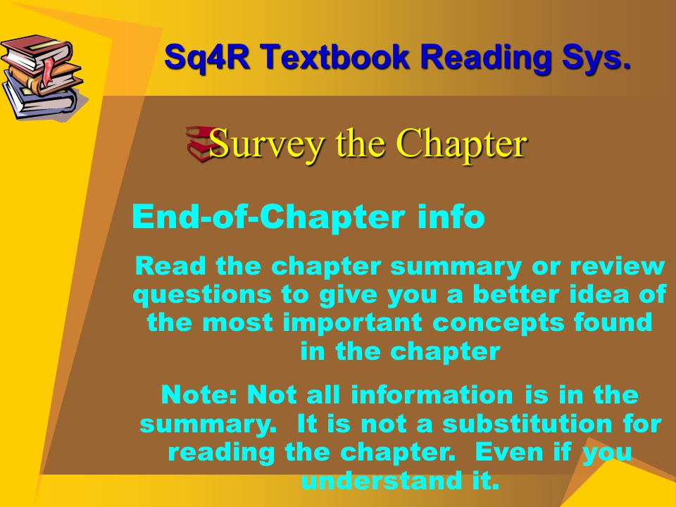 Sq4R Textbook Reading Sys.  Survey the Chapter End-of-Chapter info Read the chapter summary or review questions to give you a better idea of the most