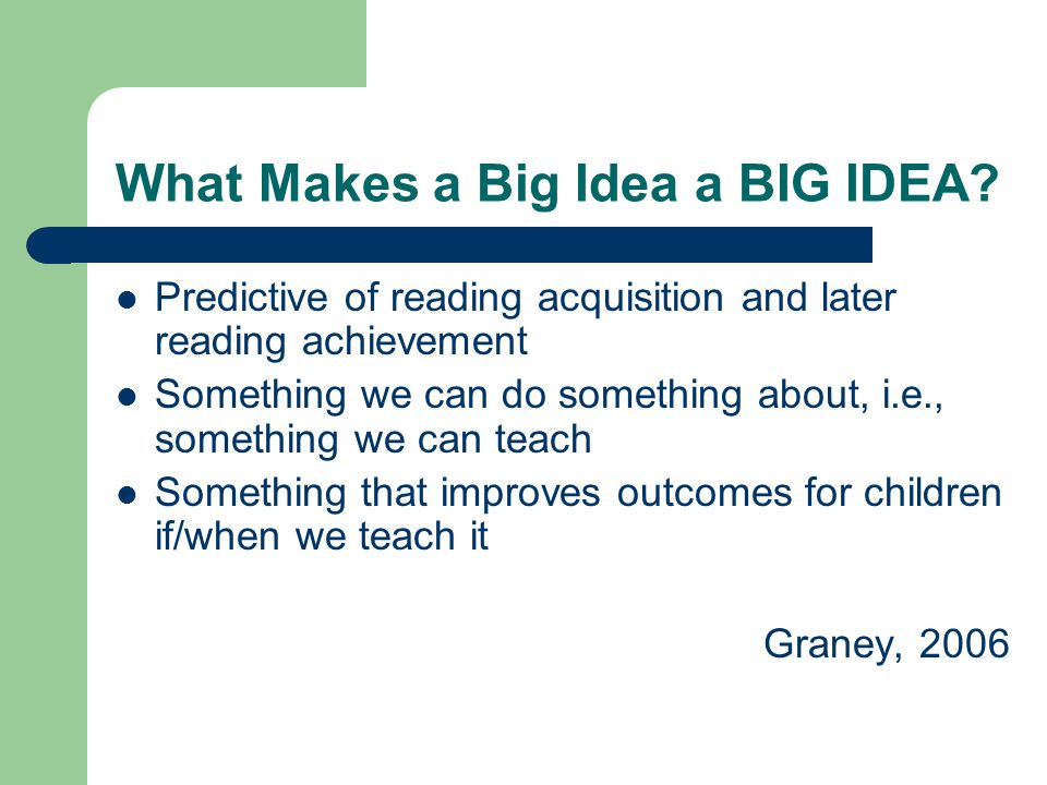 What Makes a Big Idea a BIG IDEA? Predictive of reading acquisition and later reading achievement Something we can do something about, i.e., something