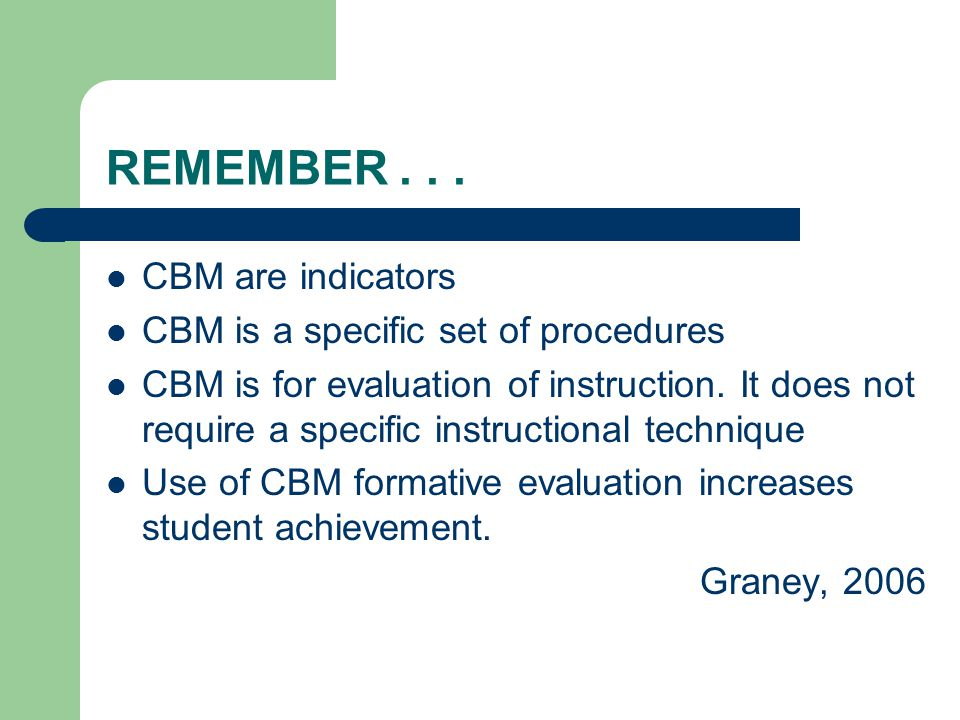 REMEMBER... CBM are indicators CBM is a specific set of procedures CBM is for evaluation of instruction. It does not require a specific instructional