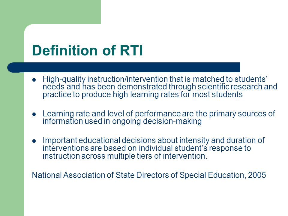 Definition of RTI High-quality instruction/intervention that is matched to students' needs and has been demonstrated through scientific research and practice to produce high learning rates for most students Learning rate and level of performance are the primary sources of information used in ongoing decision-making Important educational decisions about intensity and duration of interventions are based on individual student's response to instruction across multiple tiers of intervention.