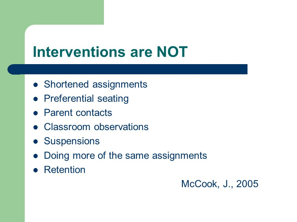 Interventions are NOT Shortened assignments Preferential seating Parent contacts Classroom observations Suspensions Doing more of the same assignments Retention McCook, J., 2005