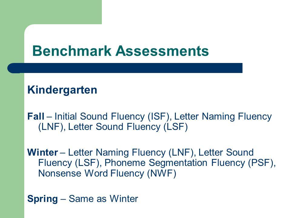 Benchmark Assessments Kindergarten Fall – Initial Sound Fluency (ISF), Letter Naming Fluency (LNF), Letter Sound Fluency (LSF) Winter – Letter Naming Fluency (LNF), Letter Sound Fluency (LSF), Phoneme Segmentation Fluency (PSF), Nonsense Word Fluency (NWF) Spring – Same as Winter