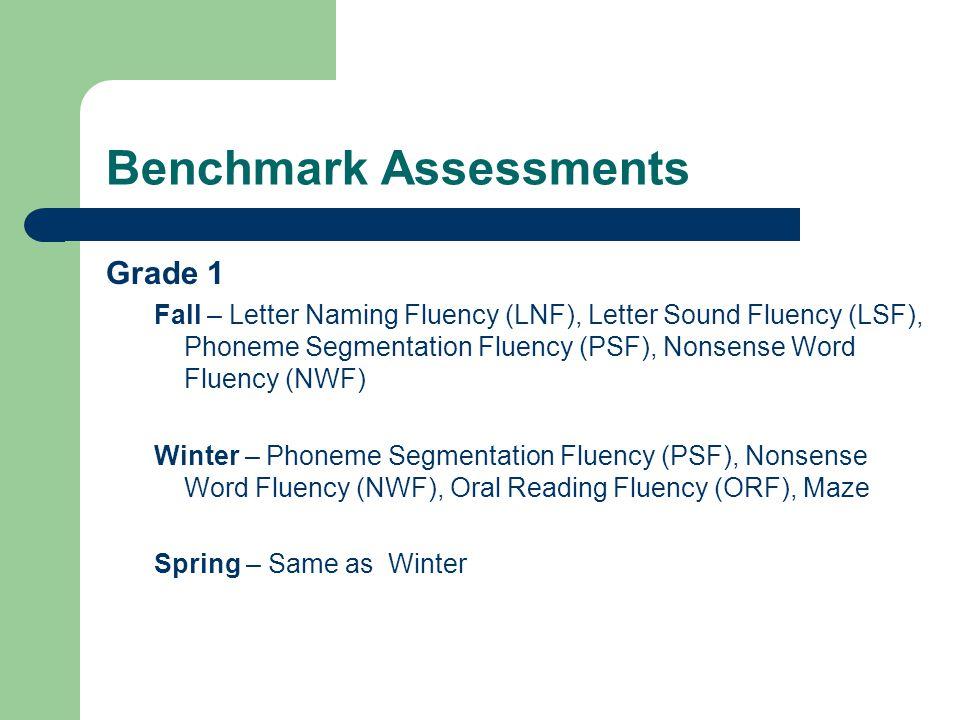 Benchmark Assessments Grade 1 Fall – Letter Naming Fluency (LNF), Letter Sound Fluency (LSF), Phoneme Segmentation Fluency (PSF), Nonsense Word Fluency (NWF) Winter – Phoneme Segmentation Fluency (PSF), Nonsense Word Fluency (NWF), Oral Reading Fluency (ORF), Maze Spring – Same as Winter
