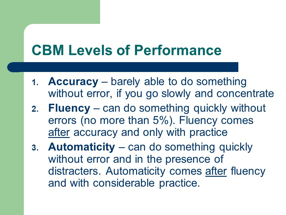 CBM Levels of Performance 1. Accuracy – barely able to do something without error, if you go slowly and concentrate 2. Fluency – can do something quic