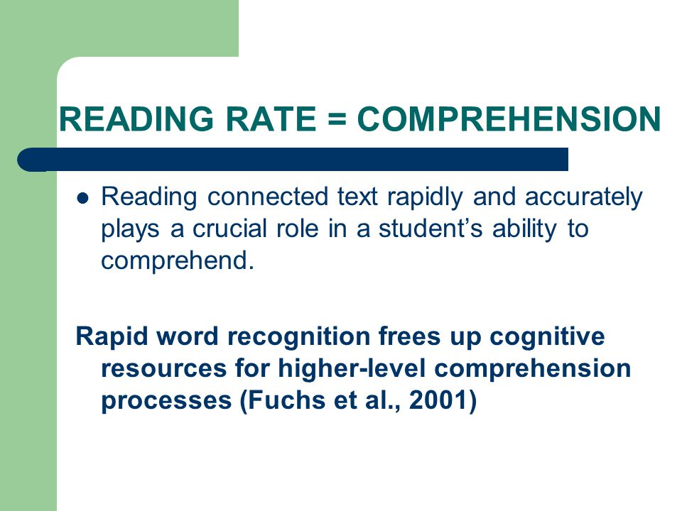 ORAL READING FLUENCY IS RELATED TO OUTCOMES Oral reading fluency predicted satisfactory comprehension skills with 80% accuracy for Grade 1 students and with 70% accuracy for Grade 2 students Students with satisfactory oral reading fluency but low comprehension may have poor vocabulary skills Students with good reading speed and accuracy but poor comprehension are the exception rather than the rule (Riedel, 2007)