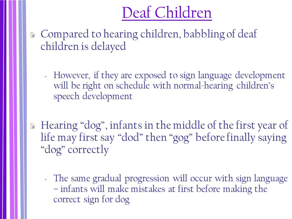 Deaf Children Compared to hearing children, babbling of deaf children is delayed ‐ However, if they are exposed to sign language development will be r