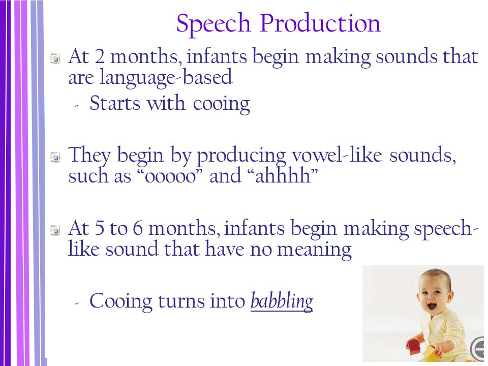 Speech Production At 2 months, infants begin making sounds that are language-based ‐ Starts with cooing They begin by producing vowel-like sounds, suc