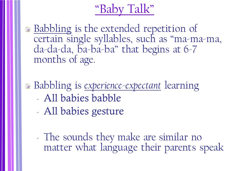 """""""Baby Talk"""" Babbling is the extended repetition of certain single syllables, such as """"ma-ma-ma, da-da-da, ba-ba-ba"""" that begins at 6-7 months of age."""