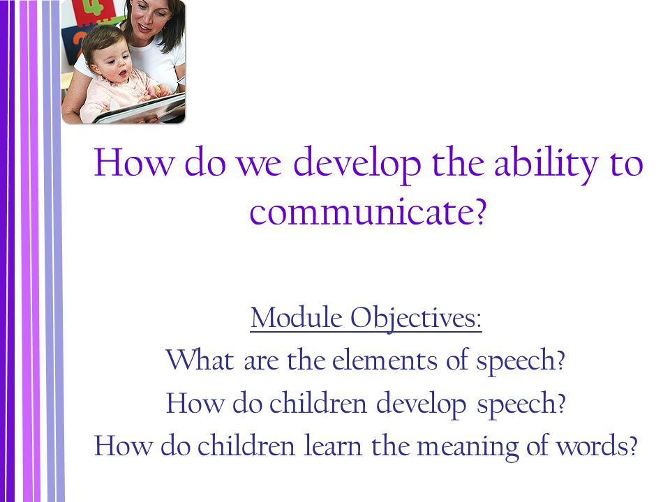 How do we develop the ability to communicate? Module Objectives: What are the elements of speech? How do children develop speech? How do children lear