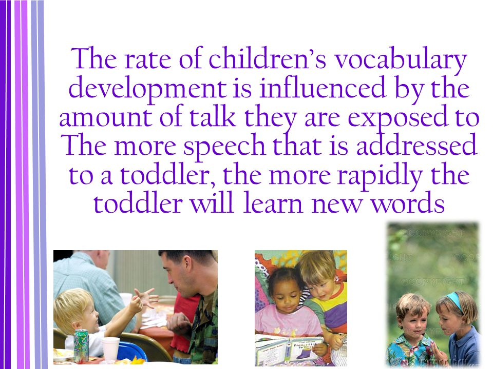 The rate of children's vocabulary development is influenced by the amount of talk they are exposed to The more speech that is addressed to a toddler,