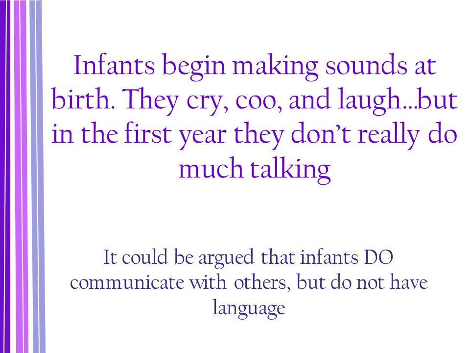 Infants Are Conditioned to Speak Behaviorist's believe that all learning is acquired step-by-step, through associations and reinforcements According to this view, the reinforcement of the quantity and quality of talking to child affect rate of language development.