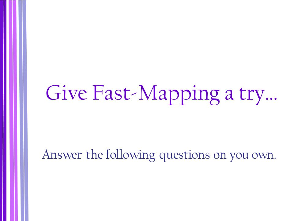 Give Fast-Mapping a try… Answer the following questions on you own.