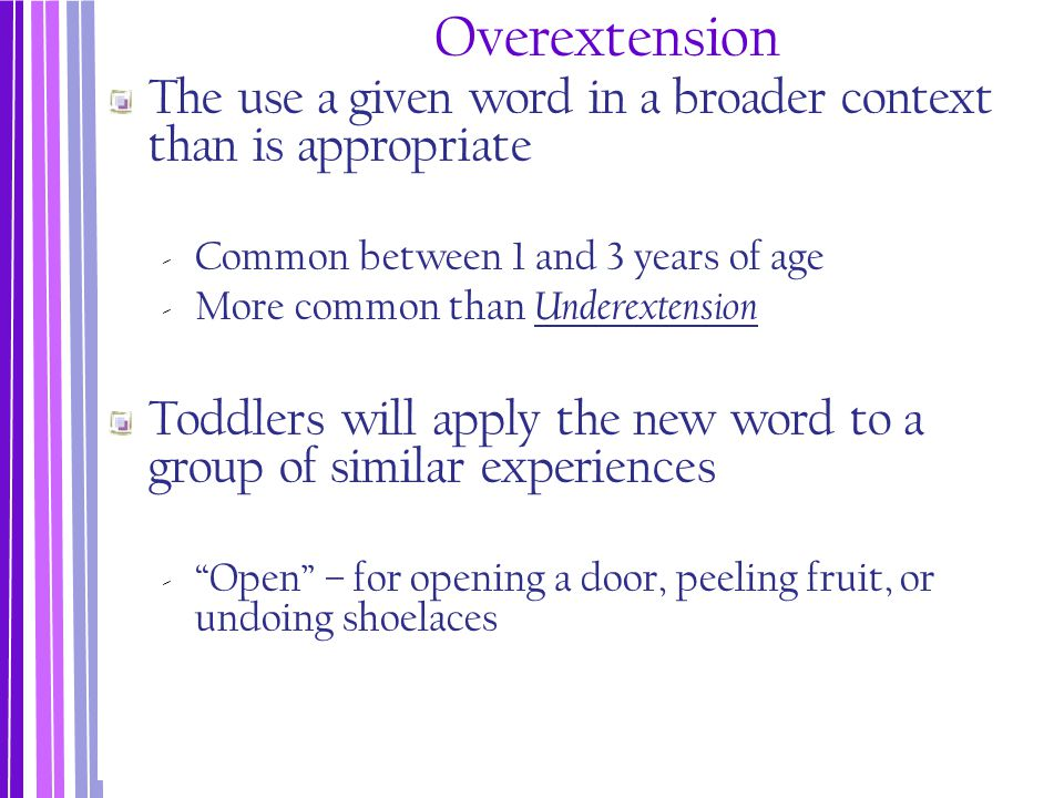 Overextension The use a given word in a broader context than is appropriate ‐ Common between 1 and 3 years of age ‐ More common than Underextension To