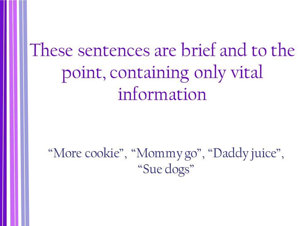 """These sentences are brief and to the point, containing only vital information """"More cookie"""", """"Mommy go"""", """"Daddy juice"""", """"Sue dogs"""""""