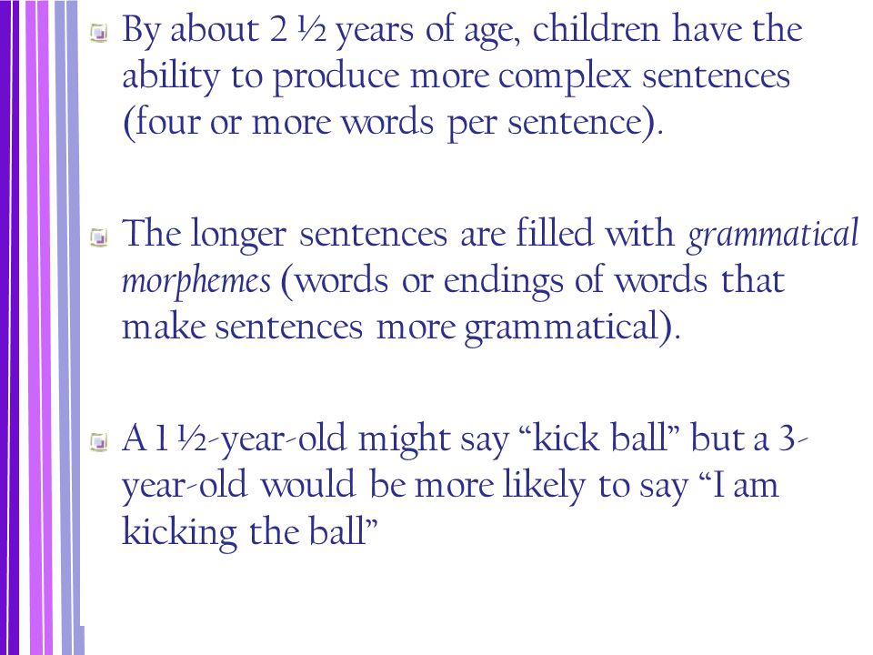 By about 2 ½ years of age, children have the ability to produce more complex sentences (four or more words per sentence). The longer sentences are fil