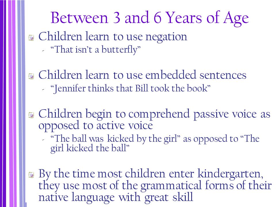 """Between 3 and 6 Years of Age Children learn to use negation ‐ """"That isn't a butterfly"""" Children learn to use embedded sentences ‐ """"Jennifer thinks tha"""