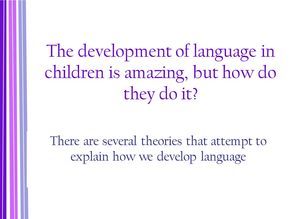 The development of language in children is amazing, but how do they do it? There are several theories that attempt to explain how we develop language