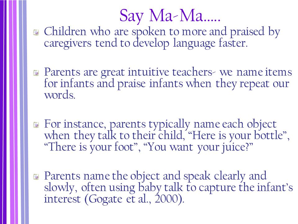 Say Ma-Ma….. Children who are spoken to more and praised by caregivers tend to develop language faster. Parents are great intuitive teachers- we name