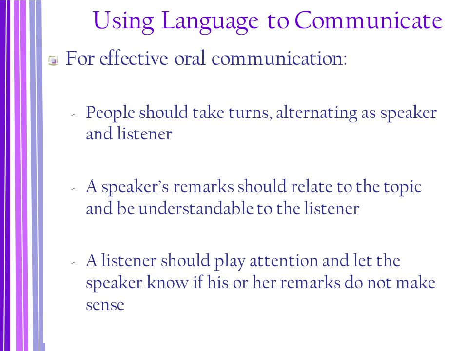 Using Language to Communicate For effective oral communication: ‐ People should take turns, alternating as speaker and listener ‐ A speaker's remarks