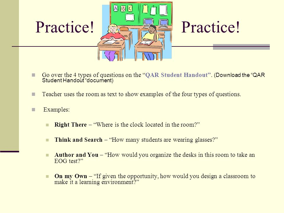 """Practice! Practice! Go over the 4 types of questions on the """"QAR Student Handout"""". (Download the """"QAR Student Handout """"document) Teacher uses the room"""