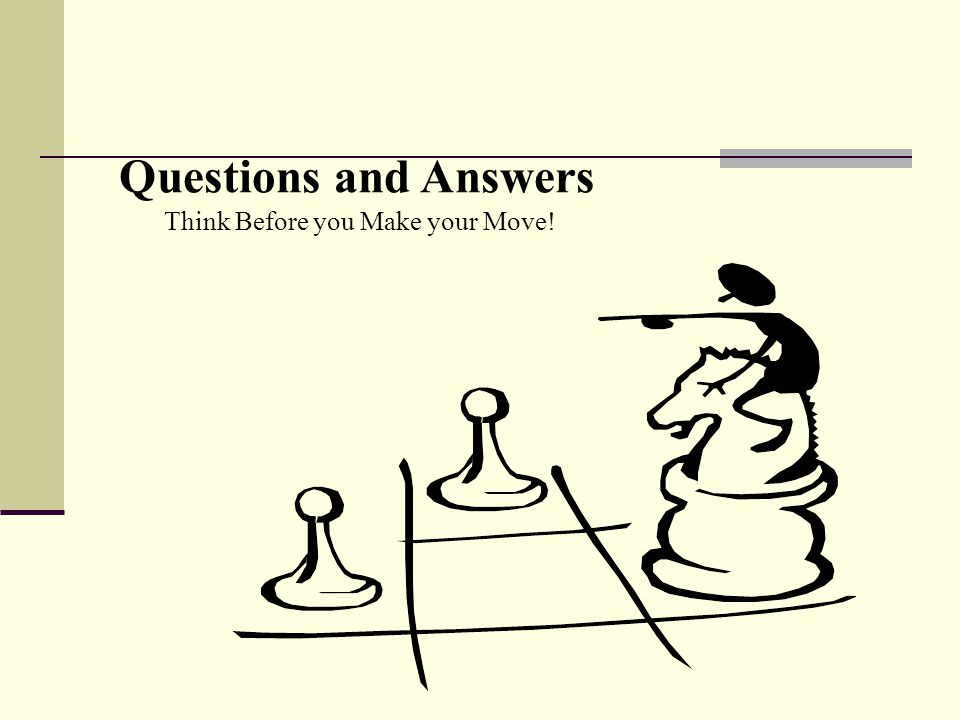 Questions and Answers Think Before you Make your Move!