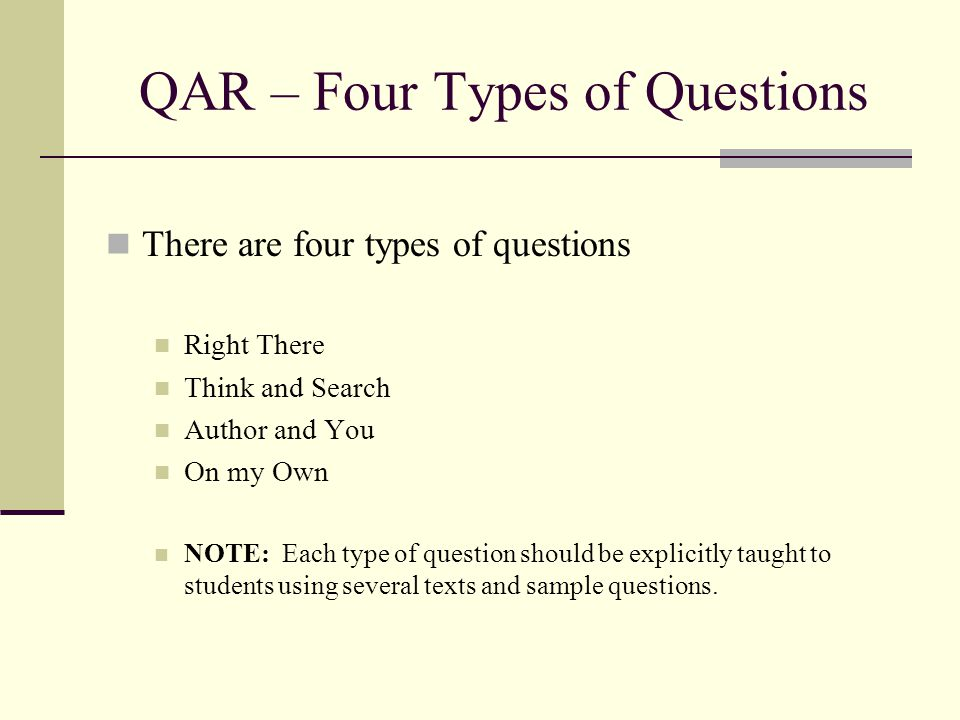 QAR – Four Types of Questions There are four types of questions Right There Think and Search Author and You On my Own NOTE: Each type of question shou