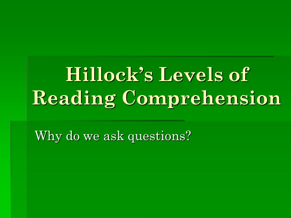 Hillock's Levels of Reading Comprehension Why do we ask questions?