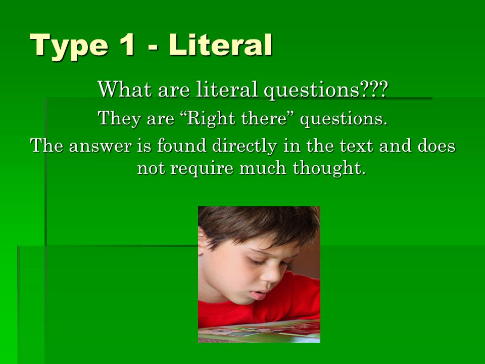 Type 1 - Literal What are literal questions??.They are Right there questions.