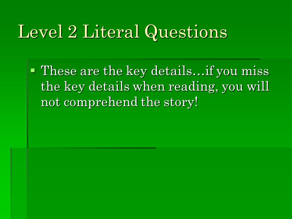 Level 2 Literal Questions  These are the key details…if you miss the key details when reading, you will not comprehend the story!