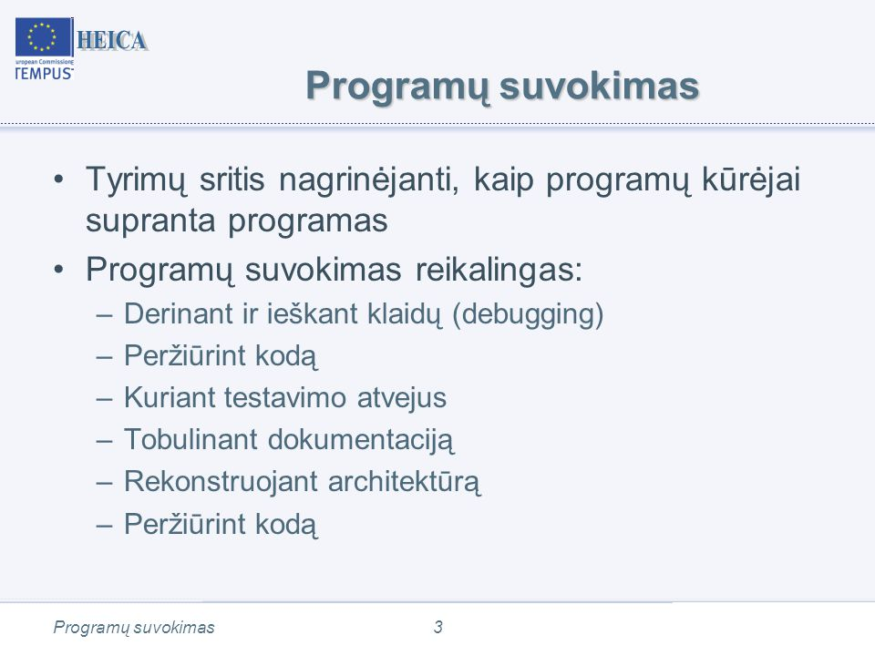 Programų suvokimas3 Tyrimų sritis nagrinėjanti, kaip programų kūrėjai supranta programas Programų suvokimas reikalingas: –Derinant ir ieškant klaidų (debugging) –Peržiūrint kodą –Kuriant testavimo atvejus –Tobulinant dokumentaciją –Rekonstruojant architektūrą –Peržiūrint kodą