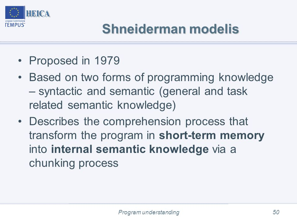 Program understanding50 Shneiderman modelis Proposed in 1979 Based on two forms of programming knowledge – syntactic and semantic (general and task related semantic knowledge) Describes the comprehension process that transform the program in short-term memory into internal semantic knowledge via a chunking process