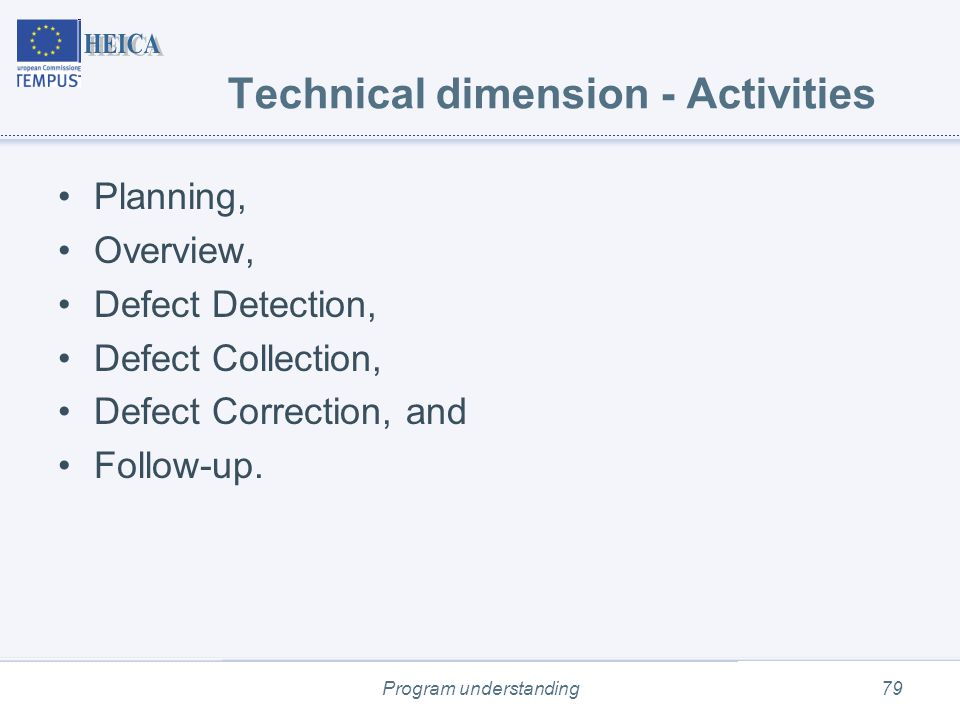 Program understanding79 Technical dimension - Activities Planning, Overview, Defect Detection, Defect Collection, Defect Correction, and Follow-up.