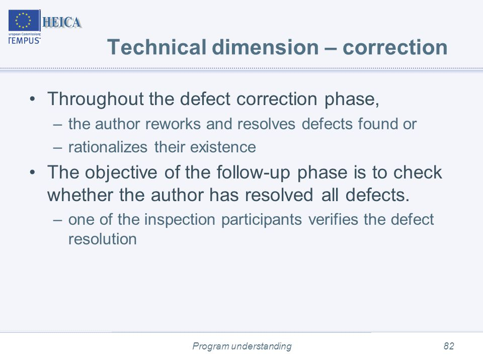 Program understanding82 Technical dimension – correction Throughout the defect correction phase, –the author reworks and resolves defects found or –rationalizes their existence The objective of the follow-up phase is to check whether the author has resolved all defects.