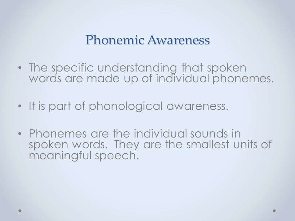 Phonemic Awareness The specific understanding that spoken words are made up of individual phonemes. It is part of phonological awareness. Phonemes are