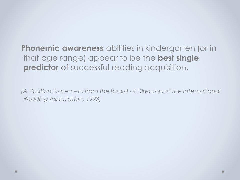 Phonemic awareness abilities in kindergarten (or in that age range) appear to be the best single predictor of successful reading acquisition. (A Posit