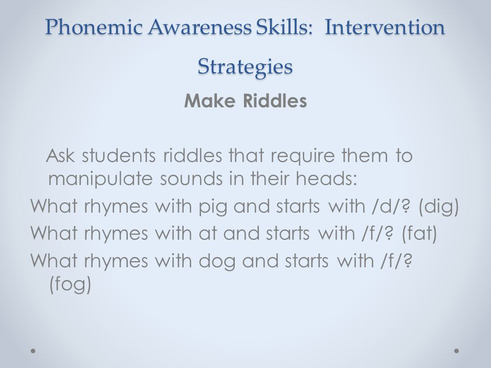 Phonemic Awareness Skills: Intervention Strategies Make Riddles Ask students riddles that require them to manipulate sounds in their heads: What rhyme