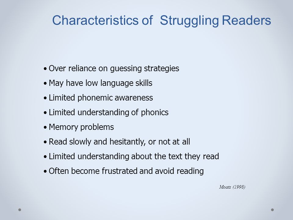 Characteristics of Struggling Readers Over reliance on guessing strategies May have low language skills Limited phonemic awareness Limited understandi