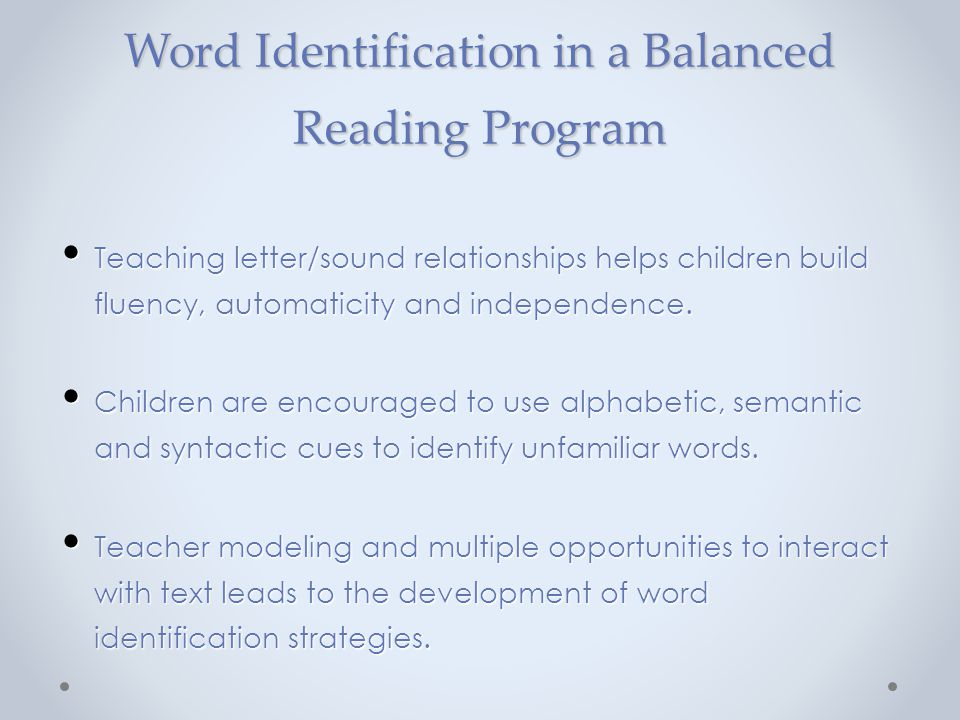 Word Identification in a Balanced Reading Program Teaching letter/sound relationships helps children build fluency, automaticity and independence. Tea