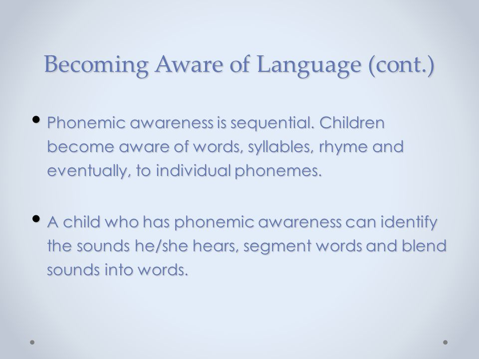 Becoming Aware of Language (cont.) Phonemic awareness is sequential. Children become aware of words, syllables, rhyme and eventually, to individual ph