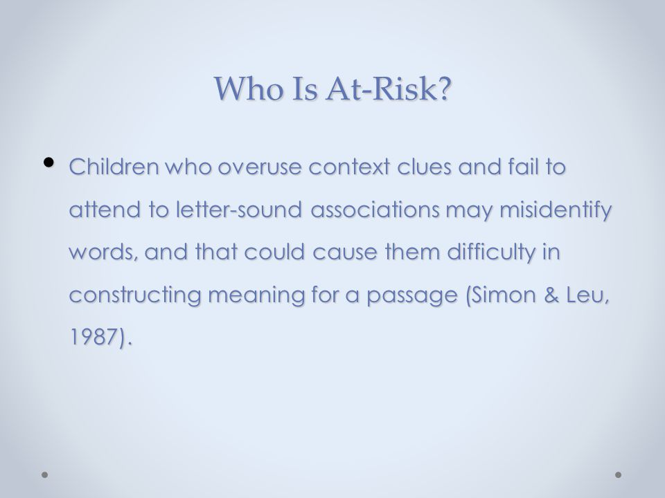 Who Is At-Risk? Children who overuse context clues and fail to attend to letter-sound associations may misidentify words, and that could cause them di
