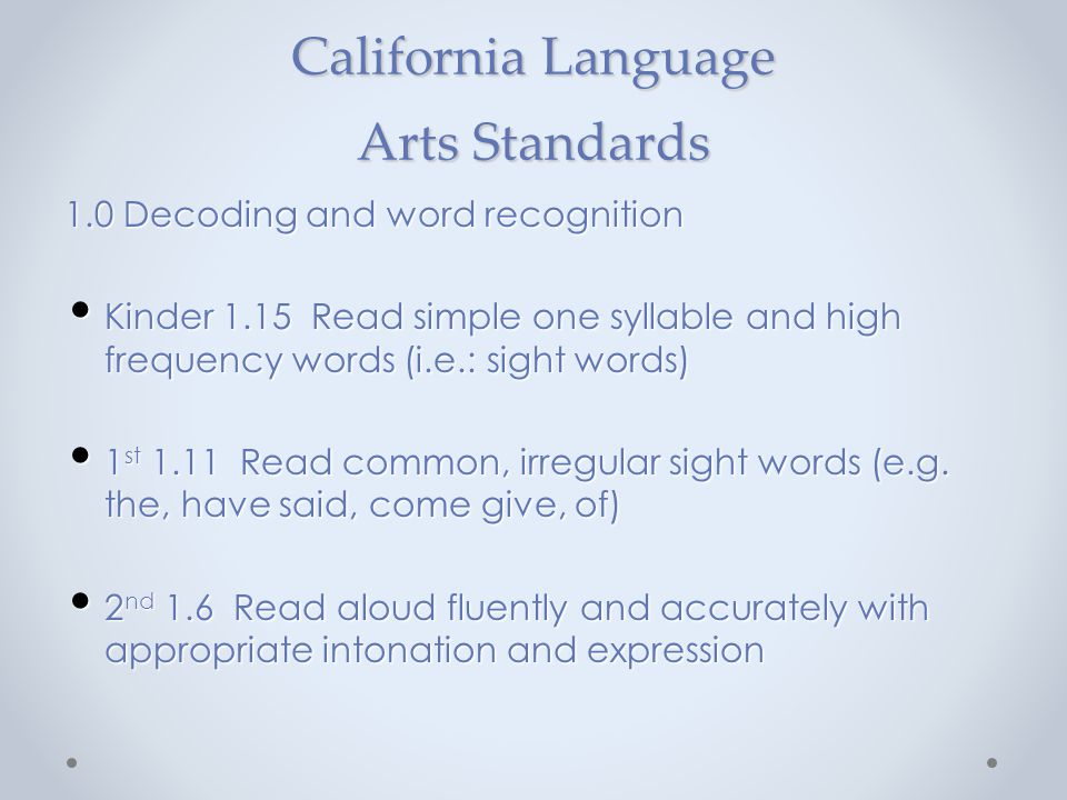 California Language Arts Standards 1.0 Decoding and word recognition Kinder 1.15 Read simple one syllable and high frequency words (i.e.: sight words)