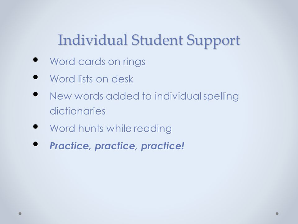 Individual Student Support Word cards on rings Word cards on rings Word lists on desk Word lists on desk New words added to individual spelling dictio