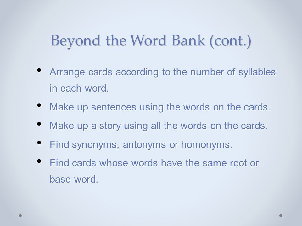 Beyond the Word Bank (cont.) Arrange cards according to the number of syllables in each word. Make up sentences using the words on the cards. Make up