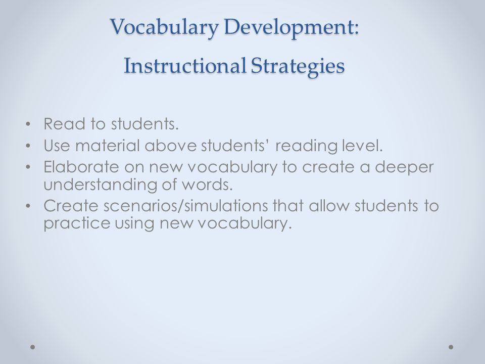 Vocabulary Development: Instructional Strategies Read to students. Use material above students' reading level. Elaborate on new vocabulary to create a