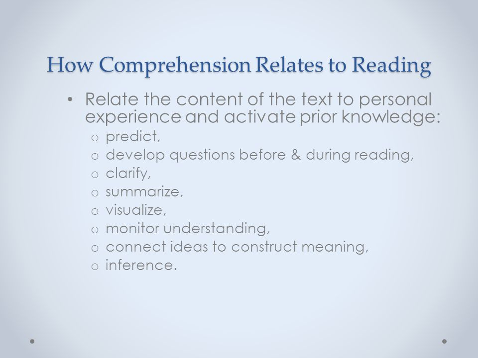 How Comprehension Relates to Reading Relate the content of the text to personal experience and activate prior knowledge: o predict, o develop question