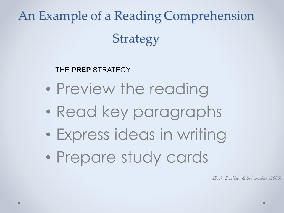 An Example of a Reading Comprehension Strategy Preview the reading Read key paragraphs Express ideas in writing Prepare study cards Hock, Deshler, & S
