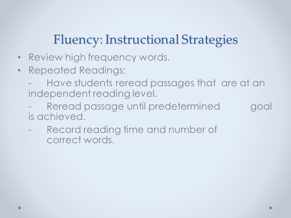 Fluency: Instructional Strategies Review high frequency words. Repeated Readings: - Have students reread passages that are at an independent reading l