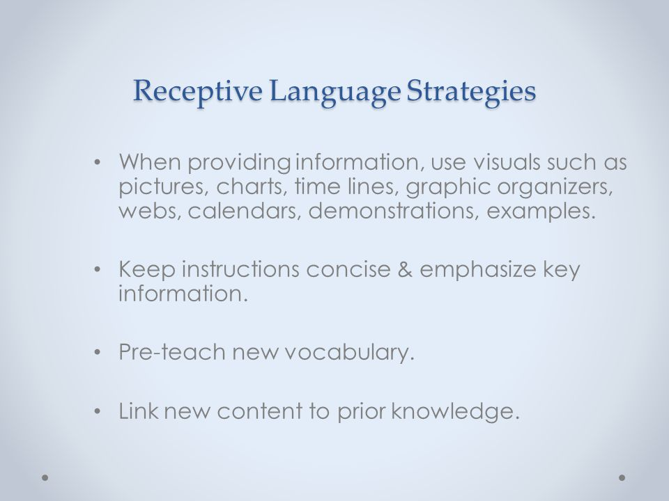 Receptive Language Strategies When providing information, use visuals such as pictures, charts, time lines, graphic organizers, webs, calendars, demon