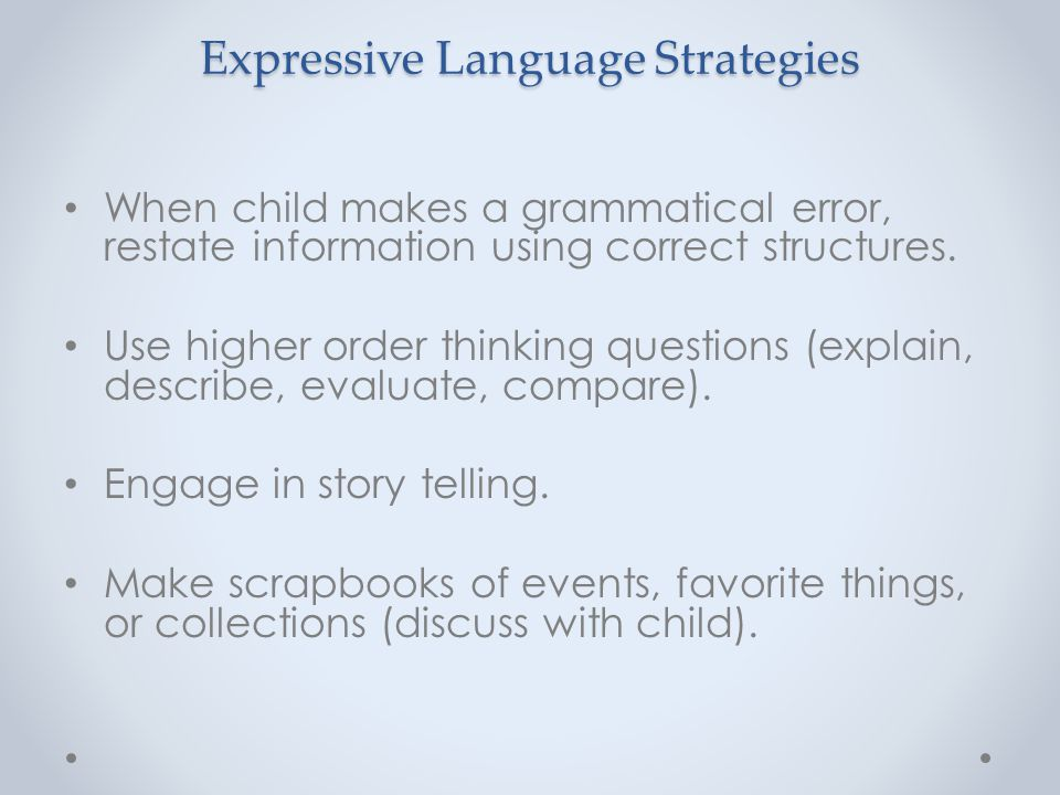 Expressive Language Strategies When child makes a grammatical error, restate information using correct structures. Use higher order thinking questions